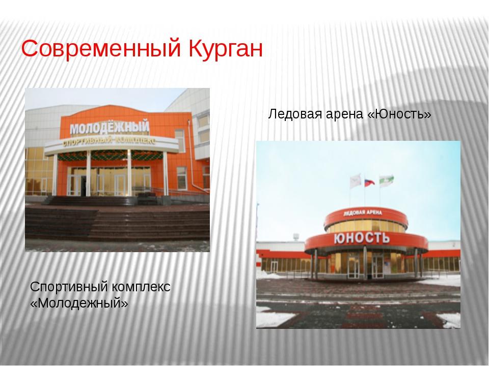 Современный Курган Ледовая арена «Юность» Спортивный комплекс «Молодежный»
