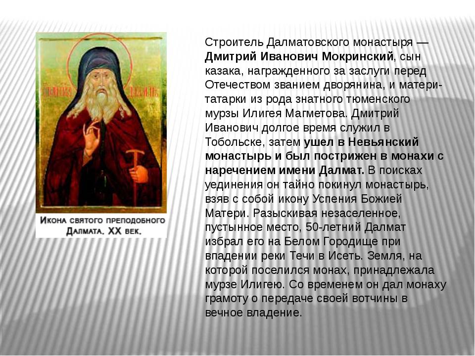 Строитель Далматовского монастыря — Дмитрий Иванович Мокринский, сын казака,...