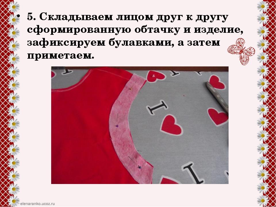 5. Складываем лицом друг к другу сформированную обтачку и изделие, зафиксируе...