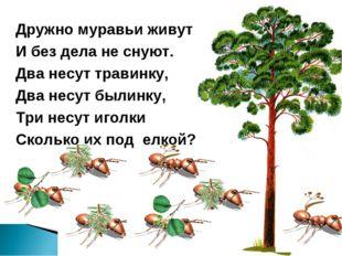 Дружно муравьи живут И без дела не снуют. Два несут травинку, Два несут былин
