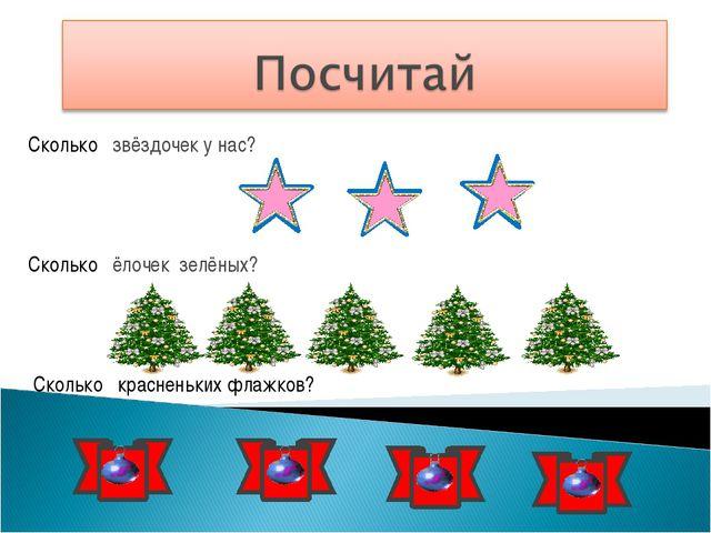 Сколько звёздочек у нас? Сколько ёлочек зелёных? Сколько красненьких флажков?