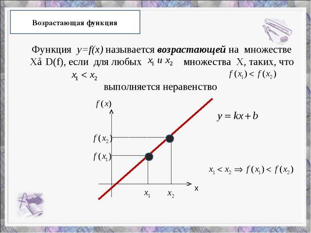 Возрастающая функция Функция y=f(x) называется возрастающей на множестве Х⊂D(...