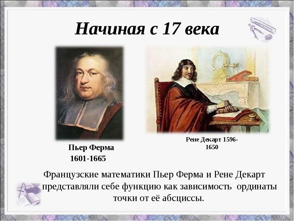 Начиная с 17 века Французские математики Пьер Ферма и Рене Декарт представлял...