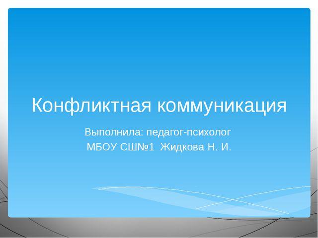 Конфликтная коммуникация Выполнила: педагог-психолог МБОУ СШ№1 Жидкова Н. И.