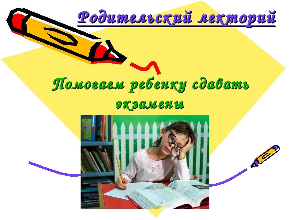 Родительский лекторий Помогаем ребенку сдавать экзамены