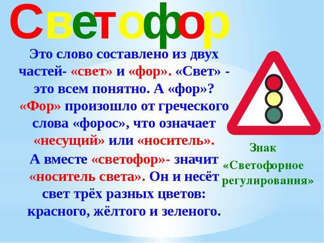 Светофор Это слово составлено из двух частей- «свет» и «фор». «Свет» - это вс...
