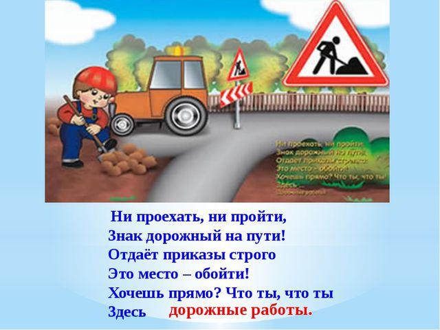 Ни проехать, ни пройти, Знак дорожный на пути! Отдаёт приказы строго Это мес...