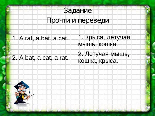 Задание Прочти и переведи 1. A rat, a bat, a cat. 2. A bat, a cat, a rat. 1....