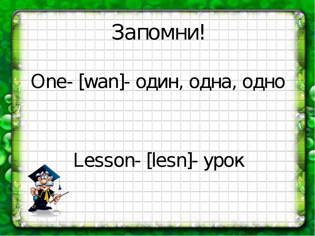 One- [wan]- один, одна, одно Lesson- [lesn]- урок Запомни!