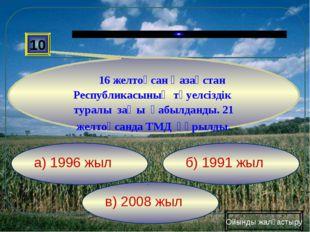 в) 2008 жыл б) 1991 жыл а) 1996 жыл 10 16 желтоқсан Қазақстан Республикасының
