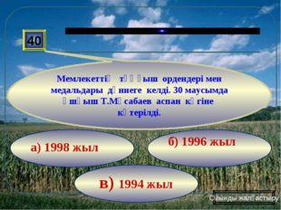 в) 1994 жыл б) 1996 жыл а) 1998 жыл 40 Мемлекеттің тұңғыш ордендері мен медал