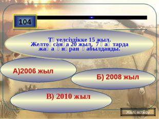В) 2010 жыл Б) 2008 жыл А)2006 жыл 104 Тәуелсіздікке 15 жыл. Желтоқсанға 20