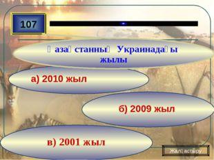 в) 2001 жыл б) 2009 жыл а) 2010 жыл 107 Қазақстанның Украинадағы жылы Жалғаст