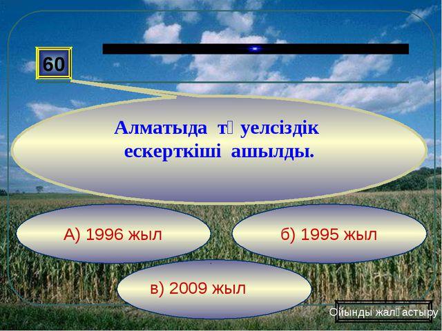 в) 2009 жыл б) 1995 жыл А) 1996 жыл 60 Алматыда тәуелсіздік ескерткіші ашылд...