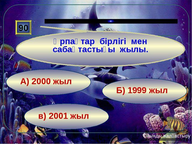 в) 2001 жыл Б) 1999 жыл А) 2000 жыл 90 Ұрпақтар бірлігі мен сабақтастығы жылы...
