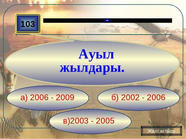 в)2003 - 2005 б) 2002 - 2006 а) 2006 - 2009 103 Ауыл жылдары. Жалғастыру