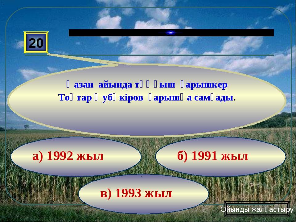 в) 1993 жыл б) 1991 жыл а) 1992 жыл 20 Қазан айында тұңғыш ғарышкер Тоқтар Әу...