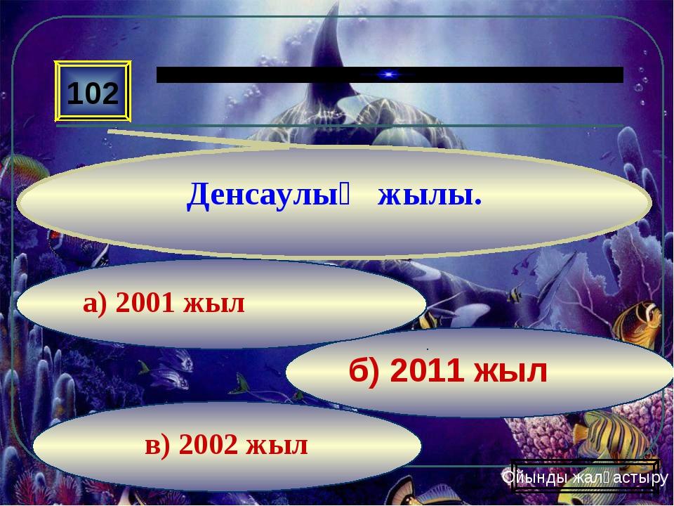 в) 2002 жыл б) 2011 жыл а) 2001 жыл 102 Денсаулық жылы. Ойынды жалғастыру