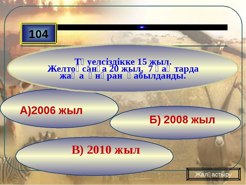 В) 2010 жыл Б) 2008 жыл А)2006 жыл 104 Тәуелсіздікке 15 жыл. Желтоқсанға 20...