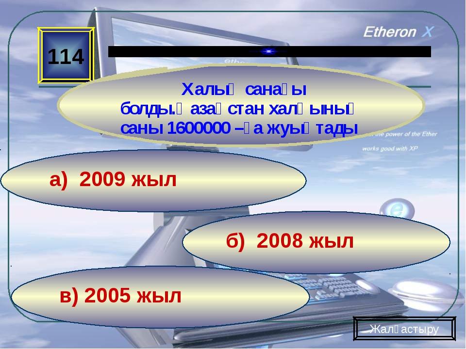 в) 2005 жыл б) 2008 жыл а) 2009 жыл 114 Халық санағы болды.Қазақстан халқының...