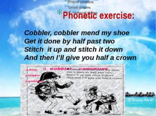 Phonetic exercise: Cobbler, cobbler mend my shoe Get it done by half past two