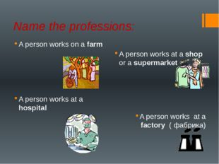 Name the professions: A person works on a farm A person works at a shop or a