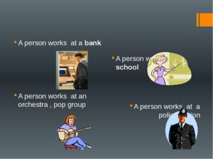 A person works at a bank A person works at school A person works at an orche