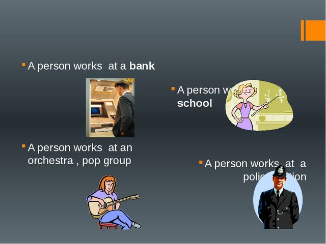 A person works at a bank A person works at school A person works at an orche...
