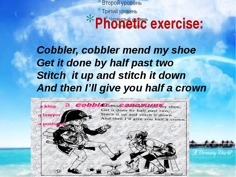 Phonetic exercise: Cobbler, cobbler mend my shoe Get it done by half past two...