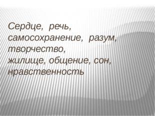 Сердце, речь, самосохранение, разум, творчество, жилище,общение, сон, нрав