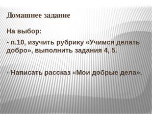 Домашнее задание На выбор: - п.10, изучить рубрику «Учимся делать добро», вып