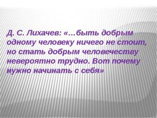 Д. С. Лихачев: «…быть добрым одному человеку ничего не стоит, но стать добры