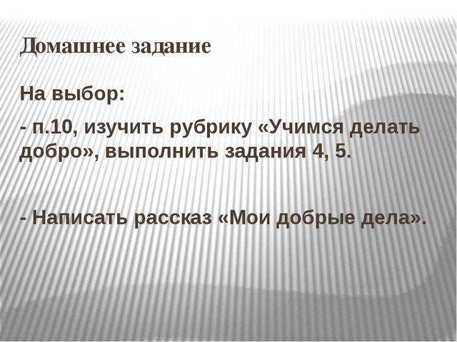 Домашнее задание На выбор: - п.10, изучить рубрику «Учимся делать добро», вып...