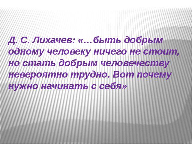 Д. С. Лихачев: «…быть добрым одному человеку ничего не стоит, но стать добры...