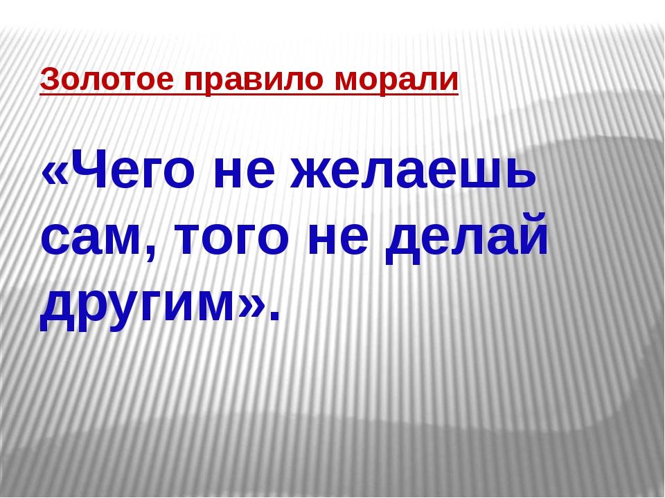 Золотое правило морали «Чего не желаешь сам, того не делай другим».