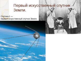Первыйискусственный спутник Земли. Спутник-1— первыйискусственный спутник