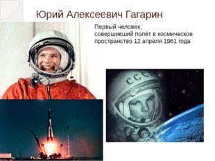 Юрий Алексеевич Гагарин Первый человек, совершившийполётвкосмическое прост