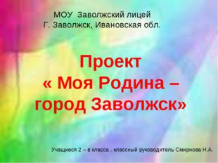 Проект « Моя Родина – город Заволжск» МОУ Заволжский лицей Г. Заволжск, Ивано