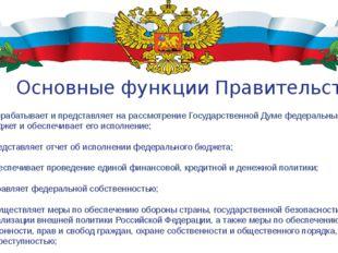 Основные функции Правительства РФ: Разрабатывает и представляет на рассмотрен
