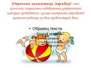 Утренняя гимнастика (зарядка) –это комплекс специально подобранных упражнений