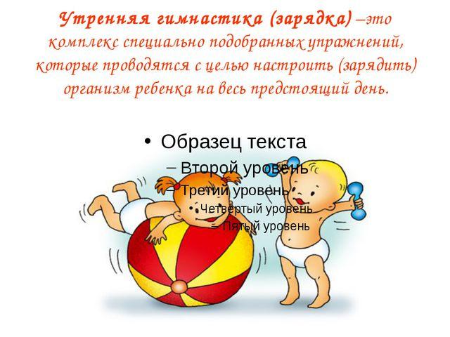 Утренняя гимнастика (зарядка) –это комплекс специально подобранных упражнений...