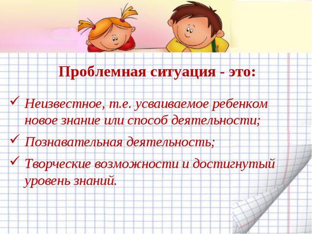 Проблемная ситуация - это: Неизвестное, т.е. усваиваемое ребенком новое знани...
