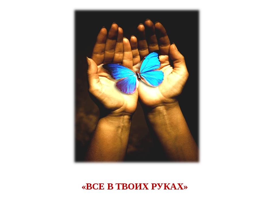 «ВСЕ В ТВОИХ РУКАХ»