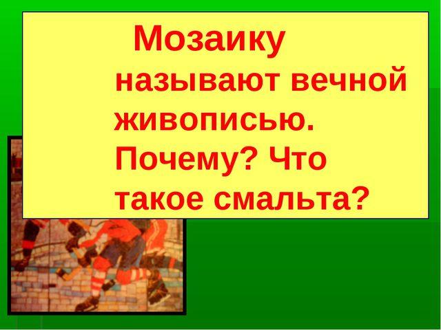 Мозаику называют вечной живописью. Почему? Что такое смальта?