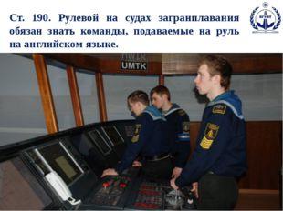Ст. 190. Рулевой на судах загранплавания обязан знать команды, подаваемые на
