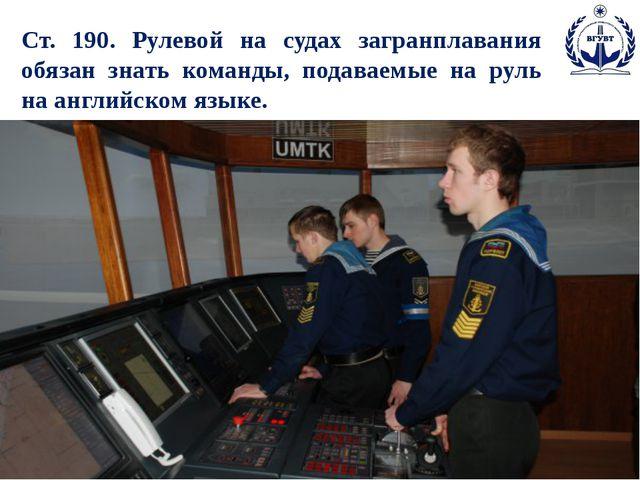 Ст. 190. Рулевой на судах загранплавания обязан знать команды, подаваемые на...