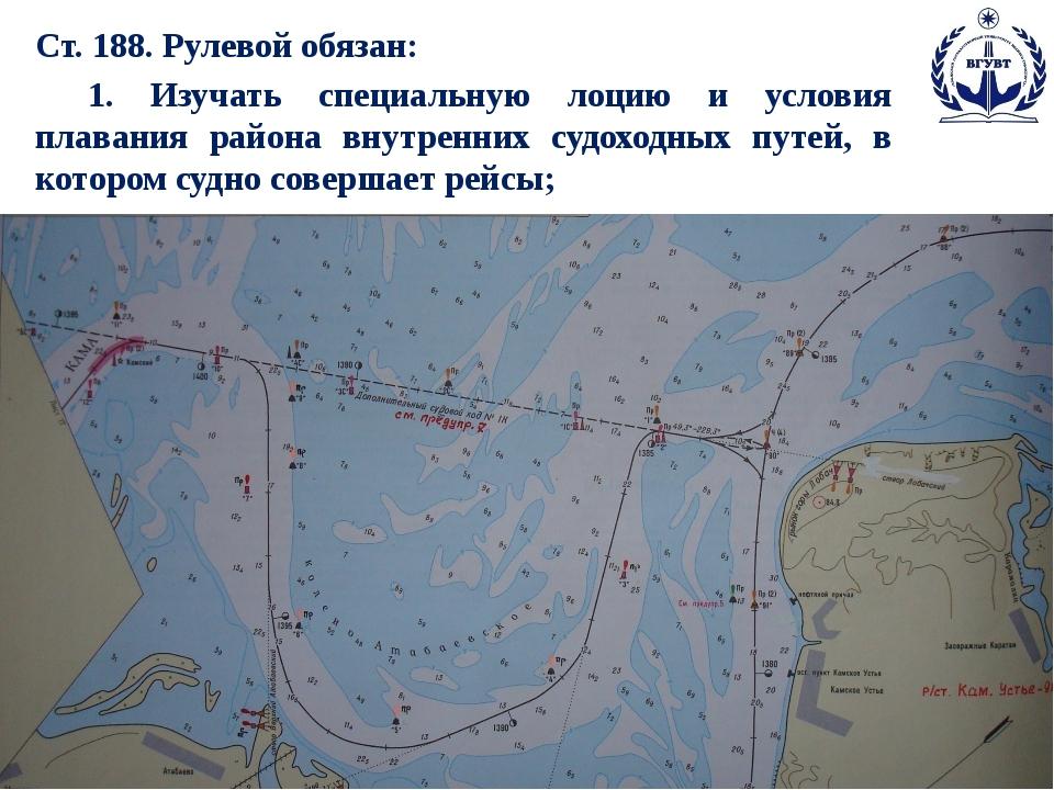 Ст. 188. Рулевой обязан: 1. Изучать специальную лоцию и условия плавания рай...
