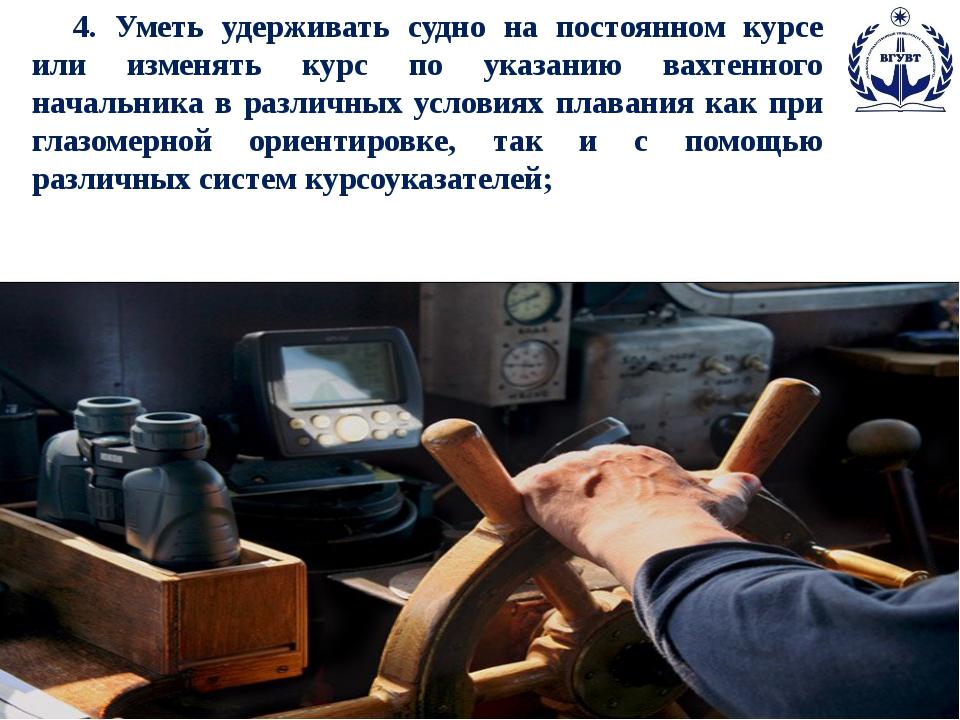 4. Уметь удерживать судно на постоянном курсе или изменять курс по указанию...