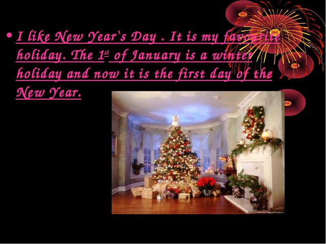 I like New Year`s Day . It is my favourite holiday. The 1st of January is a w...