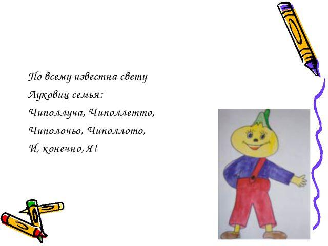 По всему известна свету Луковиц семья: Чиполлуча, Чиполлетто, Чиполочьо, Чипо...
